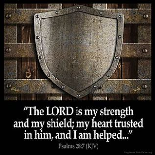Psalms_28-7: The LORD is my strength and my shield; my heart trusted in him, and I am helped: therefore my heart greatly rejoiceth; and with my song will I praise him.