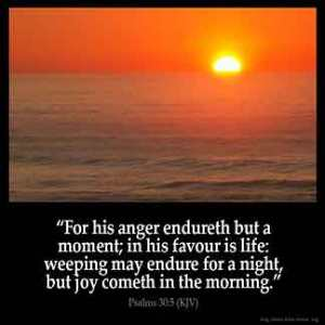 Psalms_30-5: For his anger endureth but a moment; in his favour is life: weeping may endure for a night, but joy cometh in the morning.
