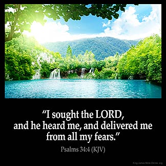 Psalms_34-4-1: I sought the LORD, and he heard me, and delivered me from all my fears.