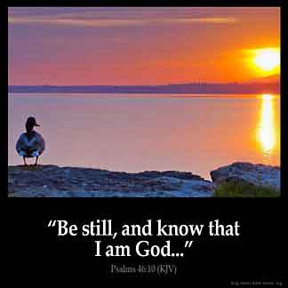 Psalms_46-10: Be still, and know that I am God: I will be exalted among the heathen, I will be exalted in the earth