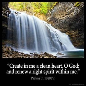 Psalms_51-10: Create in me a clean heart, O God; and renew a right spirit within me