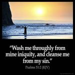 Psalms_51-2: Wash me throughly from mine iniquity, and cleanse me from my sin.