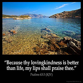 Psalms_63-3: Because thy lovingkindness is better than life, my lips shall praise thee.