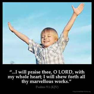 Psalms_9-1: I will praise thee, O LORD, with my whole heart; I will shew forth all thy marvellous works.