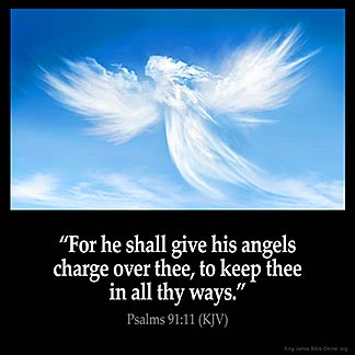 Psalms_91-11: For he shall give his angels charge over thee, to keep thee in all thy ways.