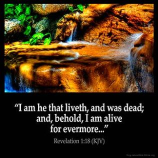 Revelation_1-18: I am he that liveth, and was dead; and, behold, I am alive for evermore, Amen; and have the keys of hell and of death.