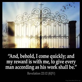 Revelation_22-12: And, behold, I come quickly; and my reward is with me, to give every man according as his work shall be