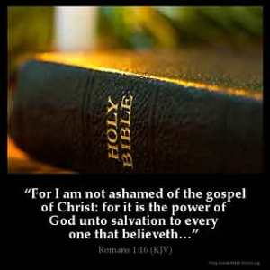 Romans_1-16: For I am not ashamed of the gospel of Christ: for it is the power of God unto salvation to every one that believeth; to the Jew first, and also to the Greek