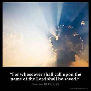 Romans_10-13-2: For whosoever shall call upon the name of the Lord shall be saved