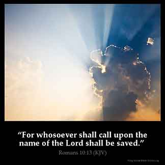 Romans_10-13: For whosoever shall call upon the name of the Lord shall be saved
