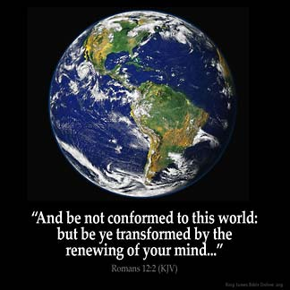Romans_12-2: And be not conformed to this world: but be ye transformed by the renewing of your mind, that ye may prove what is that good, and acceptable, and perfect, will of God