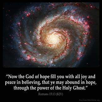 Romans_15-13: Now the God of hope fill you with all joy and peace in believing, that ye may abound in hope, through the power of the Holy Ghost