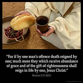 Romans_5-17: For if by one man's offence death reigned by one; much more they which receive abundance of grace and of the gift of righteousness shall reign in life by one, Jesus Christ