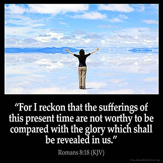Romans_8-18:For I reckon that the sufferings of this present time are not worthy to be compared with the glory which shall be revealed in us.