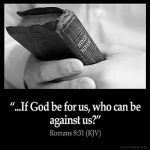 What shall we then say to these things? If God be for us, who can be against us?