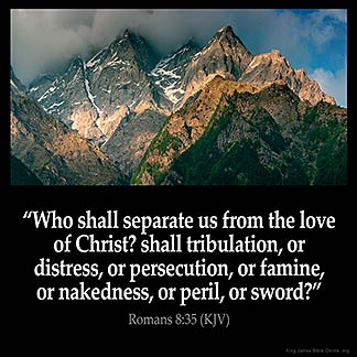 Romans_8-35: Who shall separate us from the love of Christ? shall tribulation, or distress, or persecution, or famine, or nakedness, or peril, or sword?
